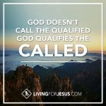God Doesn't Call the Qualified…God Qualifies the Called!