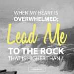 When my Heart is Overwhelmed, Lead Me to the Rock that Is Higher Than I