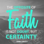 The Opposite Of Faith Is Not Doubt, But Certainty